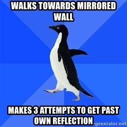 Socially Awkward Penguin - walks towards mirrored wall makes 3 attempts to get past own reflection