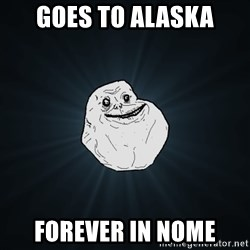 Forever Alone - goes to alaska forever in nome