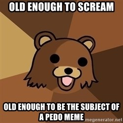 Pedobear - Old enough to scream Old enough to be the subject of a pedo meme