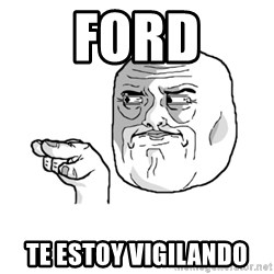 i'm watching you meme - FORD te estoy vigilando