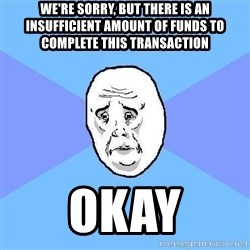 Okay Guy - We're sorry, but there is an insufficient amount of funds to complete this transaction okay