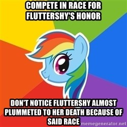Rainbow Dash - compete in race for fluttershy's honor don't notice fluttershy almost plummeted to her death because of said race