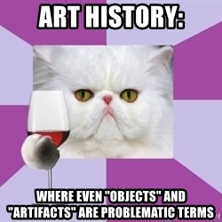 "Art History Major Cat - art history: Where even ""objects"" and ""Artifacts"" are problematic terms"