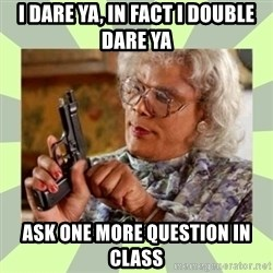 Tyler Perry - I dare ya, In fact i double dare ya ask one more question in class
