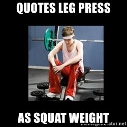 Annoying Gym Newbie - quotes leg press as squat weight