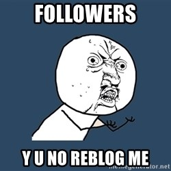 Y U No - followers y u no reblog me