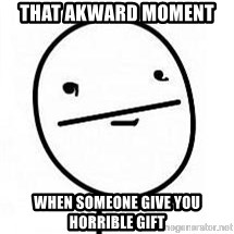 poherface - that akward moment  when someone give you horrible gift