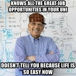 Scumbag Professor - knows all the great Job opportunities in your uni  doesn't tell you because life is so easy now