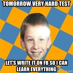 annoying elementary school kid - Tomorrow very hard test let's write it on fb so i can learn everything