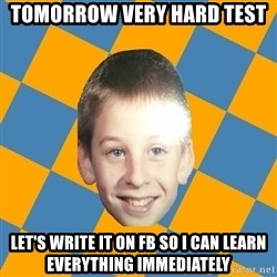annoying elementary school kid - Tomorrow very hard test let's write it on fb so i can learn everything immediately