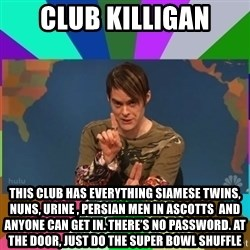stefon - cLUB kILLIGAN THIS CLUB HAS EVERYTHING siamese twins, NUNS, URINE , PERSIAN MEN IN ASCOTTS  and anyone can get in. There's no password. At the door, JUST DO THE SUPER BOWL SHUFFLE