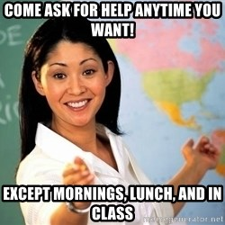 unhelpful teacher - come ask for help anytime you want! except mornings, lunch, and in class