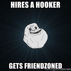 Forever Alone - Hires a hooker gets friendzoned