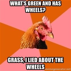 Anti Joke Chicken - what's green and has wheels? grass, i lied about the wheels