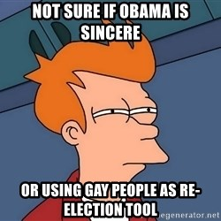Futurama Fry - Not sure if obama is sincere or using gay people as re-election tool