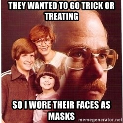 Vengeance Dad - They wanted to go trick or treating so I wore their faces as masks