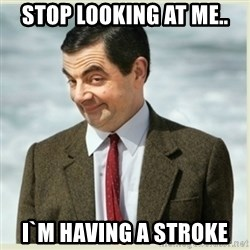 MR bean - stop looking at me.. i`m having a stroke