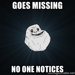 Forever Alone - goes missing no one notices
