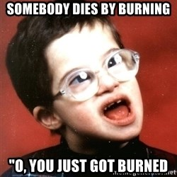 "Retard Boy - somebody dies by burning ""O, you just got burned"