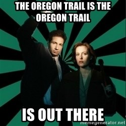 """Typical fans """"The X-files"""" - THE OREGON TRAIL IS THE OREGON TRAIL IS OUT THERE"""