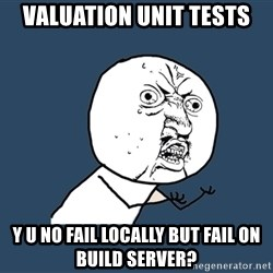 Y U No - valuation unit tests y u no fail locally but fail on build server?