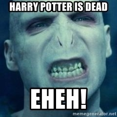 Angry Voldemort - Harry Potter is dead Eheh!