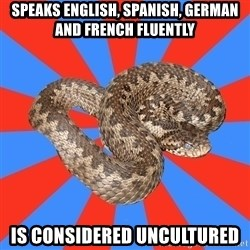 Eastern European Enthusiast Snake - speaks english, spanish, german and french fluently is considered uncultured