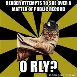 Frustrated Journalist Cat - reader attempts to sue over a matter of public record O RLY?