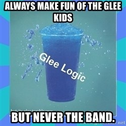 Glee Logic - Always make fun of the glee kids but never the band.