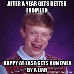 Bad Luck Brian - after a year gets better from leg  happy at last gets run over by a car