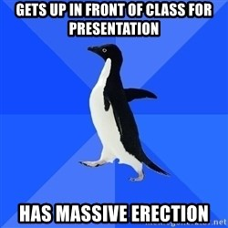 Socially Awkward Penguin - Gets up in front of class for presentation Has massive erection