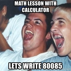Immature high schoolers - Math lesson with calculator lets write 80085