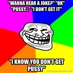 """Trollface - """"Wanna hear a joke?"""" """"ok"""" """"pussy..."""" """"i don't get it"""" """"i know you don't get pussy"""""""