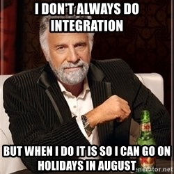 The Most Interesting Man In The World - I don't always do integration but when i do it is so i can go on holidays in august