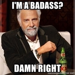 The Most Interesting Man In The World - I'm a badass? Damn right