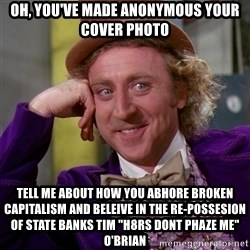 """Willy Wonka - oh, you've made anonymous your cover photo tell me about how you abhore broken capitalism and beleive in the re-possesion of state banks tim """"h8rs dont phaze me"""" o'brian"""