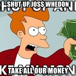Shut Up And Take My Money - SHUT UP Joss Whedon TAKE ALL OUR MONEY