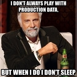The Most Interesting Man In The World - i don't always play with production data, but when i do i don't sleep