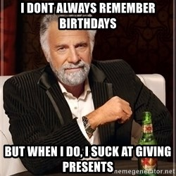 The Most Interesting Man In The World - I DONT ALWAYS REMEMBER BIRTHDAYS BUT WHEN I DO, i SUCK AT GIVING PRESENTS