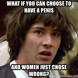 Conspiracy Keanu - What if you can choose to have a penis And Women just chose wrong?