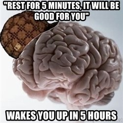 "Scumbag Brain - ""rest for 5 minutes, it will be good for you"" wakes you up in 5 hours"