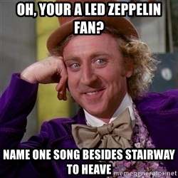 Willy Wonka - Oh, your a led zeppelin fan? Name one song besides stairway to heave