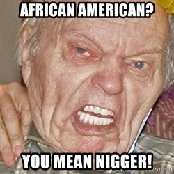 Grumpy Grandpa - african american? you mean nigger!