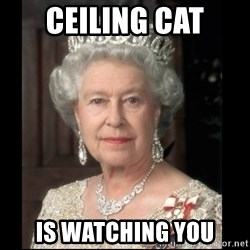 Queen of England - CEILING CAT IS WATCHING YOU