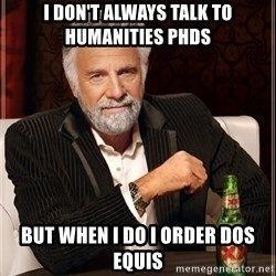 The Most Interesting Man In The World - I don't always talk to humanities PHDs but when i do i order dos equis