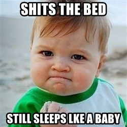 Victory Baby - shits the bed still sleeps lke a baby