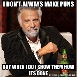 The Most Interesting Man In The World - I don't always make puns  but when i do i show them how its done