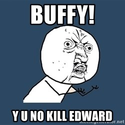 Y U No - Buffy! Y u no kill edward