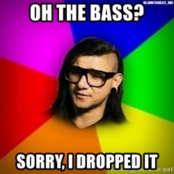 Advice Skrillex - oh the bass? sorry, i dropped it