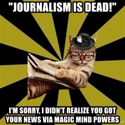 "Frustrated Journalist Cat - ""journalism is dead!"" I'm sorry, i didn't realize you got your news via magic mind powers"